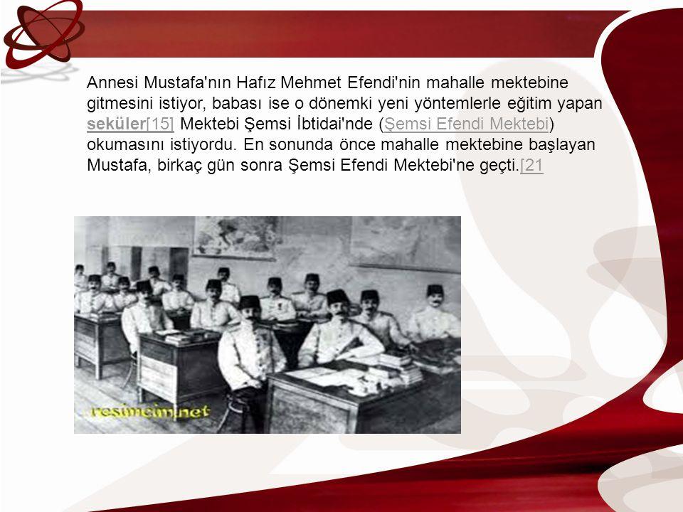 Annesi Mustafa nın Hafız Mehmet Efendi nin mahalle mektebine gitmesini istiyor, babası ise o dönemki yeni yöntemlerle eğitim yapan seküler[15] Mektebi Şemsi İbtidai nde (Şemsi Efendi Mektebi) okumasını istiyordu.